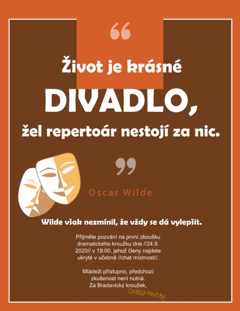 """""""Život je krásné divadlo, žel repertoár nestojí za nic."""" ~ Oscar Wilde. Wilde však nezmínil, že vždy se dá vylepšit. Přijměte pozvání na první zkoušku dramatického kroužku dne //24. 9. 2020// v 19:00, jekož členy najdete ukryté v učebně //chat místnost//. Mládeži přístupno, předchozí zkušenost není nutná. Za Bradavický kroužek, Cordelia Hawtrey"""